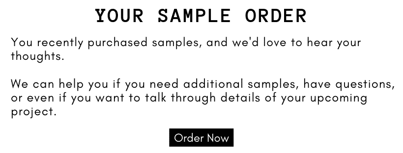 You recently purchased samples and we would love to hear what you thought of your tile! Let us know if you have any questions, need additional samples, or would like to talk through details of your upcoming project.