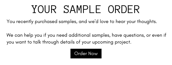 You recently purchased samples, and we'd love to hear your thoughts. We can help you if you need additional samples, have questions, or even if you want to talk through details of your upcoming project.